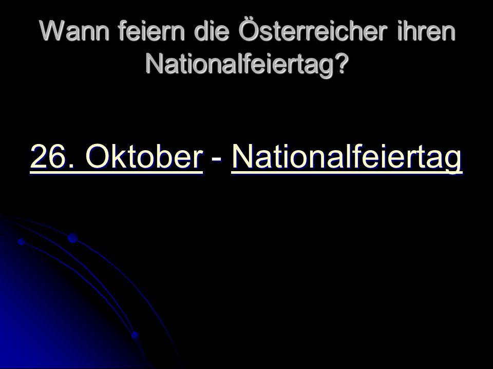 Wann feiern die Österreicher ihren Nationalfeiertag? 26. Oktober26. Oktober - Nationalfeiertag Nationalfeiertag 26. OktoberNationalfeiertag