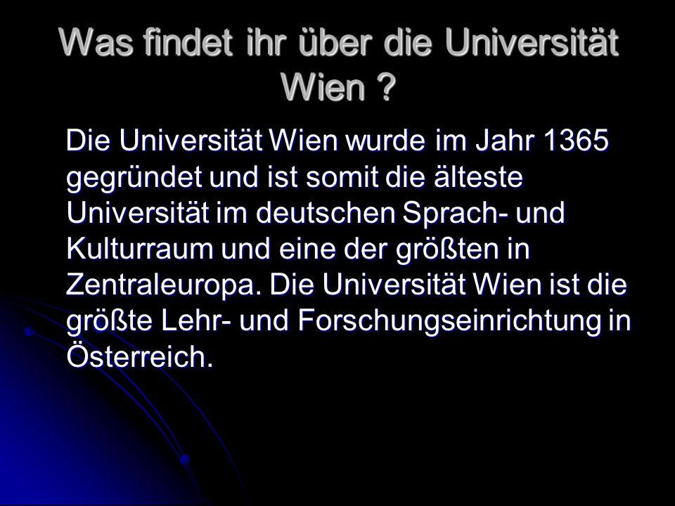 Was findet ihr über die Universität Wien ? Die Universität Wien wurde im Jahr 1365 gegründet und ist somit die älteste Universität im deutschen Sprach