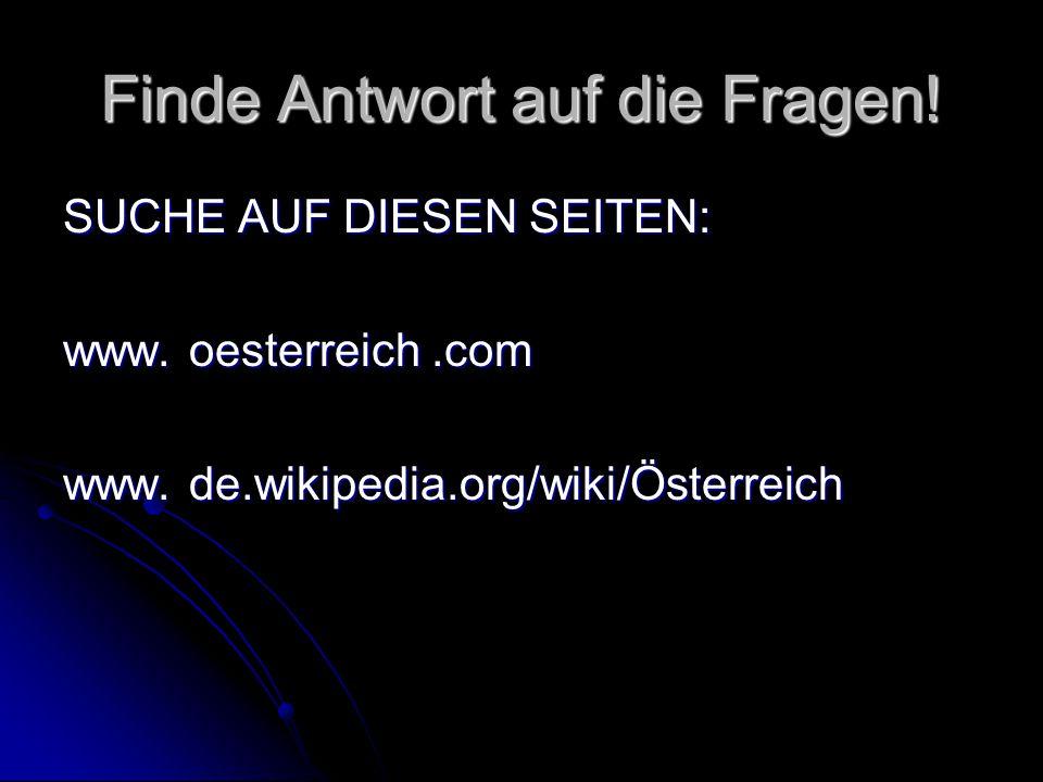Finde Antwort auf die Fragen! SUCHE AUF DIESEN SEITEN: www. oesterreich.com www. de.wikipedia.org/wiki/Österreich