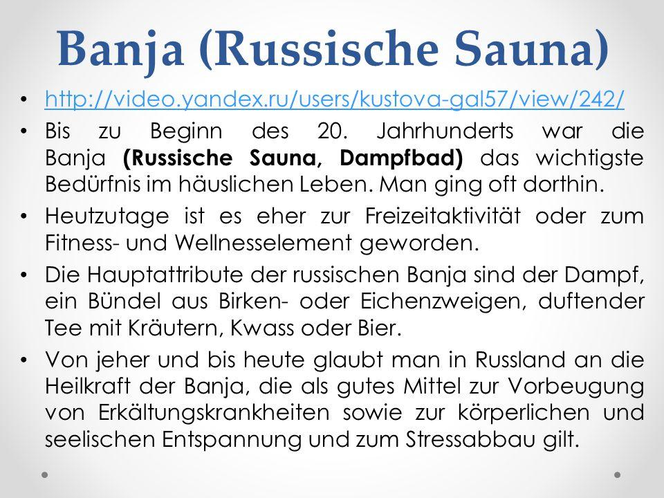 http://video.yandex.ru/users/kustova-gal57/view/242/ Bis zu Beginn des 20. Jahrhunderts war die Banja (Russische Sauna, Dampfbad) das wichtigste Bedür