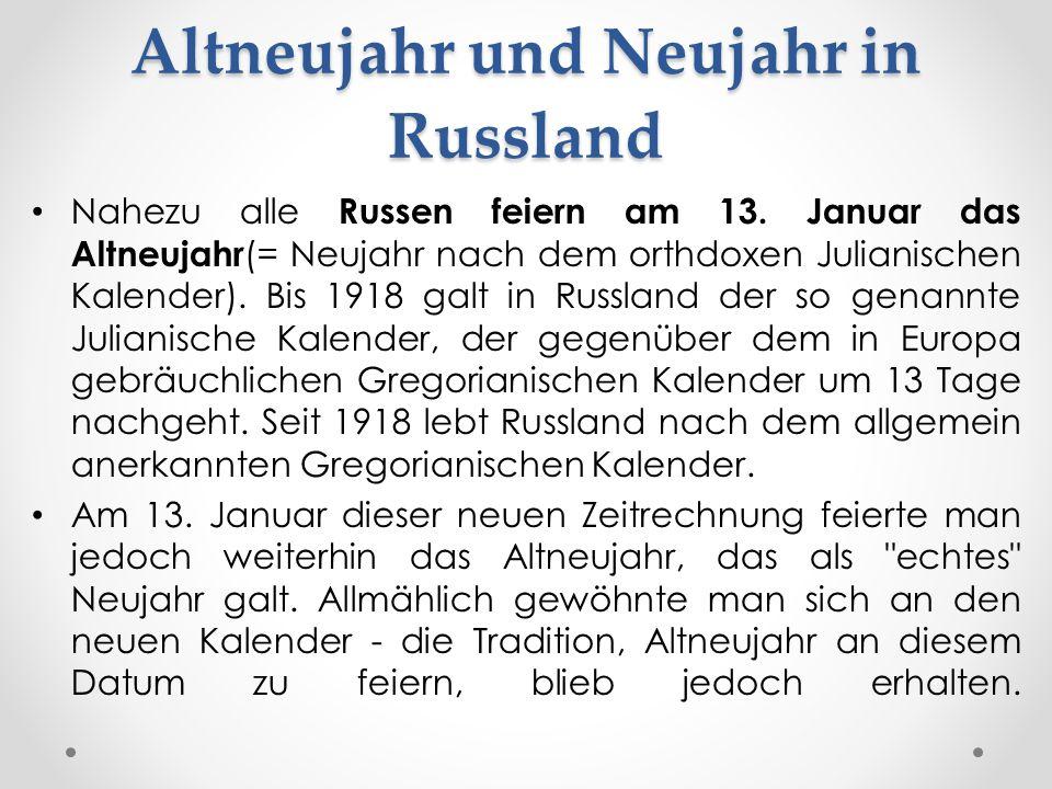 Nahezu alle Russen feiern am 13. Januar das Altneujahr (= Neujahr nach dem orthdoxen Julianischen Kalender). Bis 1918 galt in Russland der so genannte