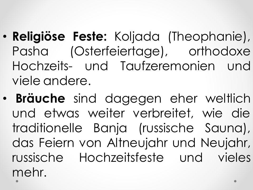 Religiöse Feste: Koljada (Theophanie), Pasha (Osterfeiertage), orthodoxe Hochzeits- und Taufzeremonien und viele andere. Bräuche sind dagegen eher wel