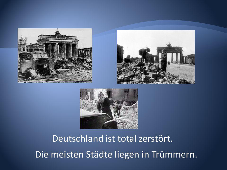Deutschland ist total zerstört. Die meisten Städte liegen in Trümmern.