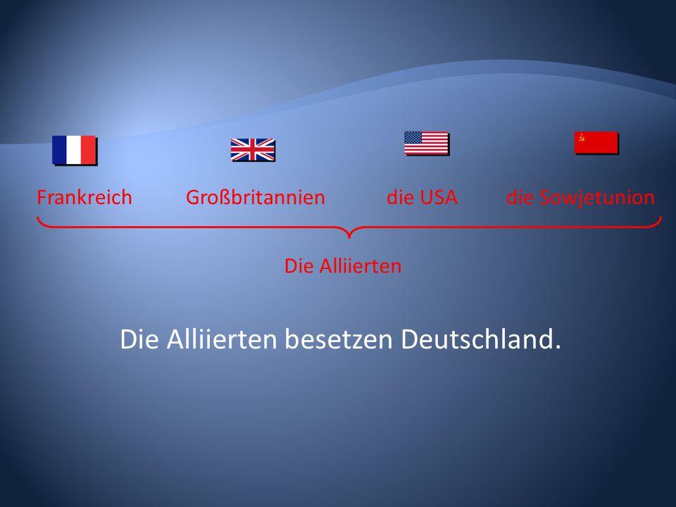 FrankreichGroßbritanniendie USAdie Sowjetunion Die Alliierten besetzen Deutschland. Die Alliierten