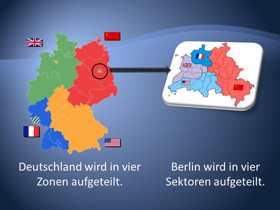 Deutschland wird in vier Zonen aufgeteilt. Berlin wird in vier Sektoren aufgeteilt.