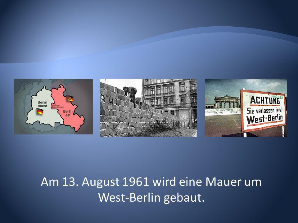 Am 13. August 1961 wird eine Mauer um West-Berlin gebaut.