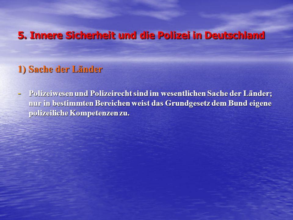 5. Innere Sicherheit und die Polizei in Deutschland 1) Sache der Länder - Polizeiwesen und Polizeirecht sind im wesentlichen Sache der Länder; nur in