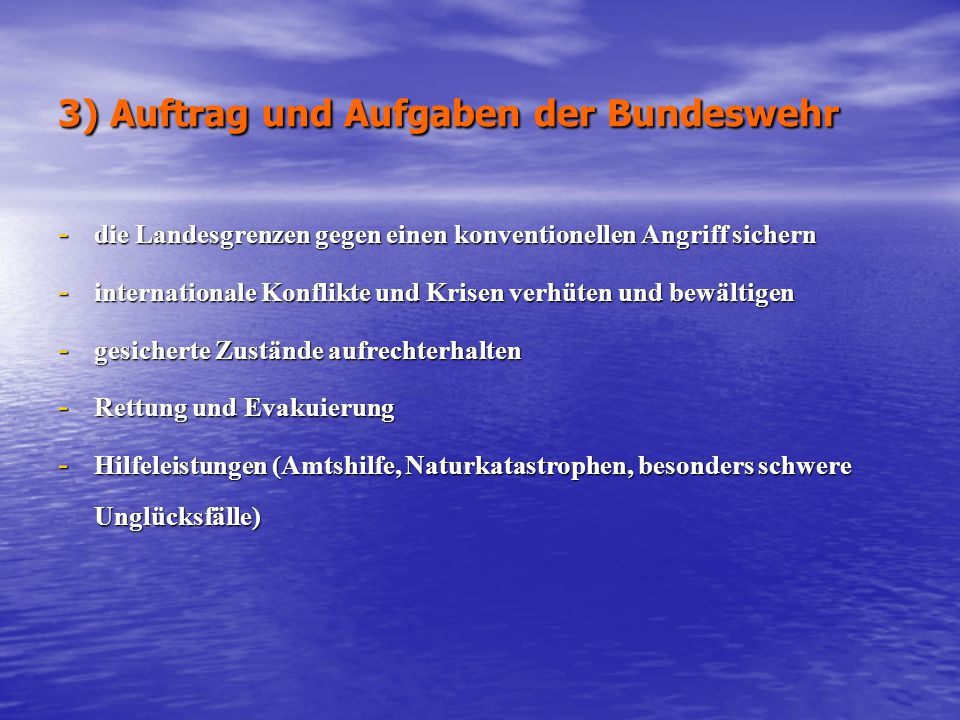 3) Auftrag und Aufgaben der Bundeswehr - die Landesgrenzen gegen einen konventionellen Angriff sichern - internationale Konflikte und Krisen verhüten und bewältigen - gesicherte Zustände aufrechterhalten - Rettung und Evakuierung - Hilfeleistungen (Amtshilfe, Naturkatastrophen, besonders schwere Unglücksfälle)