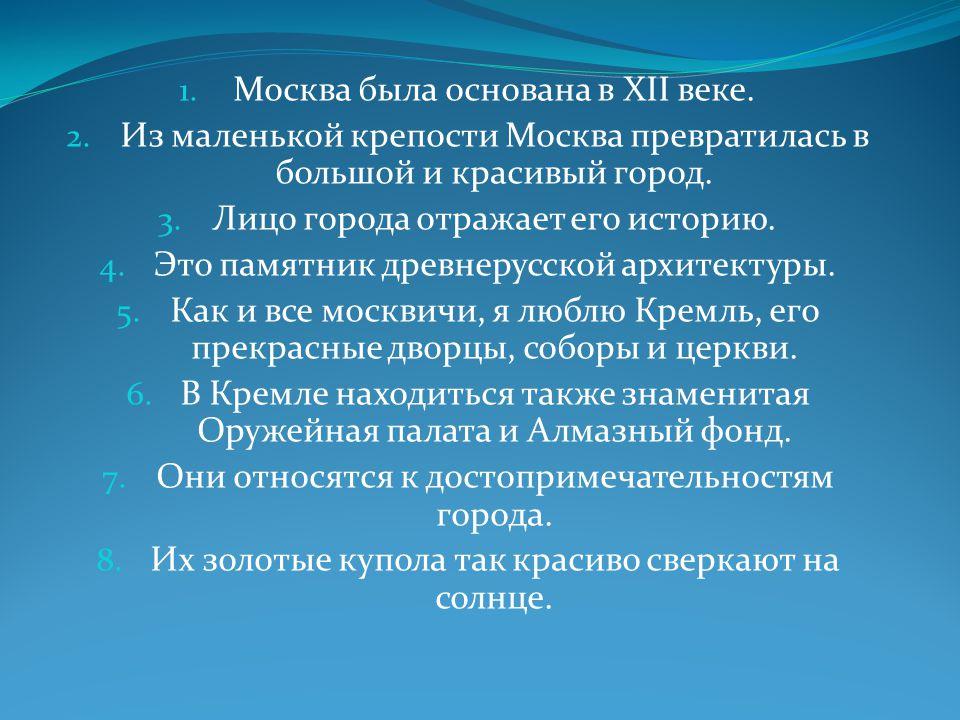 1. Москва была основана в XII веке. 2. Из маленькой крепости Москва превратилась в большой и красивый город. 3. Лицо города отражает его историю. 4. Э