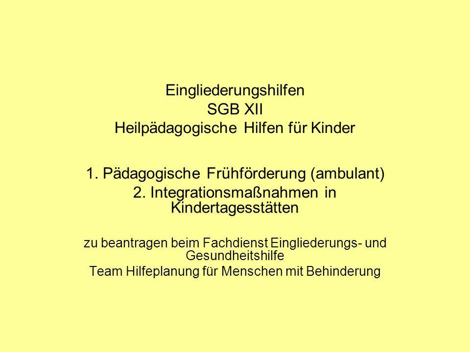 Eingliederungshilfen SGB XII Heilpädagogische Hilfen für Kinder 1. Pädagogische Frühförderung (ambulant) 2. Integrationsmaßnahmen in Kindertagesstätte