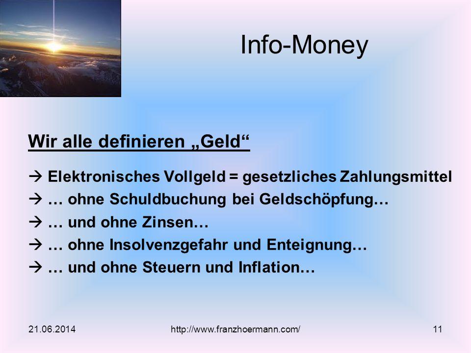 """Wir alle definieren """"Geld  Elektronisches Vollgeld = gesetzliches Zahlungsmittel  … ohne Schuldbuchung bei Geldschöpfung…  … und ohne Zinsen…  … ohne Insolvenzgefahr und Enteignung…  … und ohne Steuern und Inflation… 21.06.2014http://www.franzhoermann.com/11 Info-Money"""