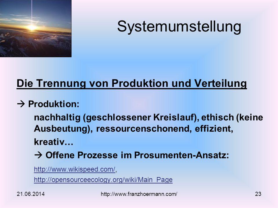 Die Trennung von Produktion und Verteilung  Produktion: nachhaltig (geschlossener Kreislauf), ethisch (keine Ausbeutung), ressourcenschonend, effizient, kreativ…  Offene Prozesse im Prosumenten-Ansatz: http://www.wikispeed.com/http://www.wikispeed.com/, http://opensourceecology.org/wiki/Main_Page 21.06.2014http://www.franzhoermann.com/23 Systemumstellung
