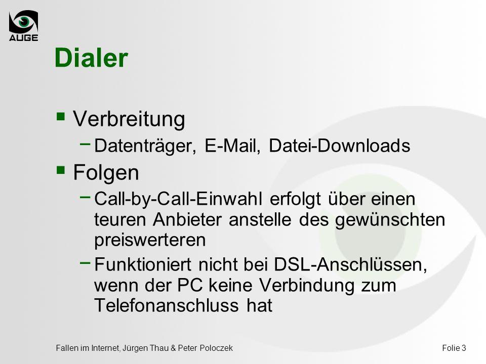 Fallen im Internet, Jürgen Thau & Peter PoloczekFolie 3 Dialer  Verbreitung − Datenträger, E-Mail, Datei-Downloads  Folgen − Call-by-Call-Einwahl erfolgt über einen teuren Anbieter anstelle des gewünschten preiswerteren − Funktioniert nicht bei DSL-Anschlüssen, wenn der PC keine Verbindung zum Telefonanschluss hat