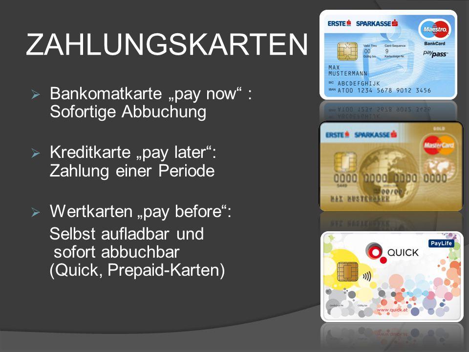 "ZAHLUNGSKARTEN  Bankomatkarte ""pay now"" : Sofortige Abbuchung  Kreditkarte ""pay later"": Zahlung einer Periode  Wertkarten ""pay before"": Selbst aufl"