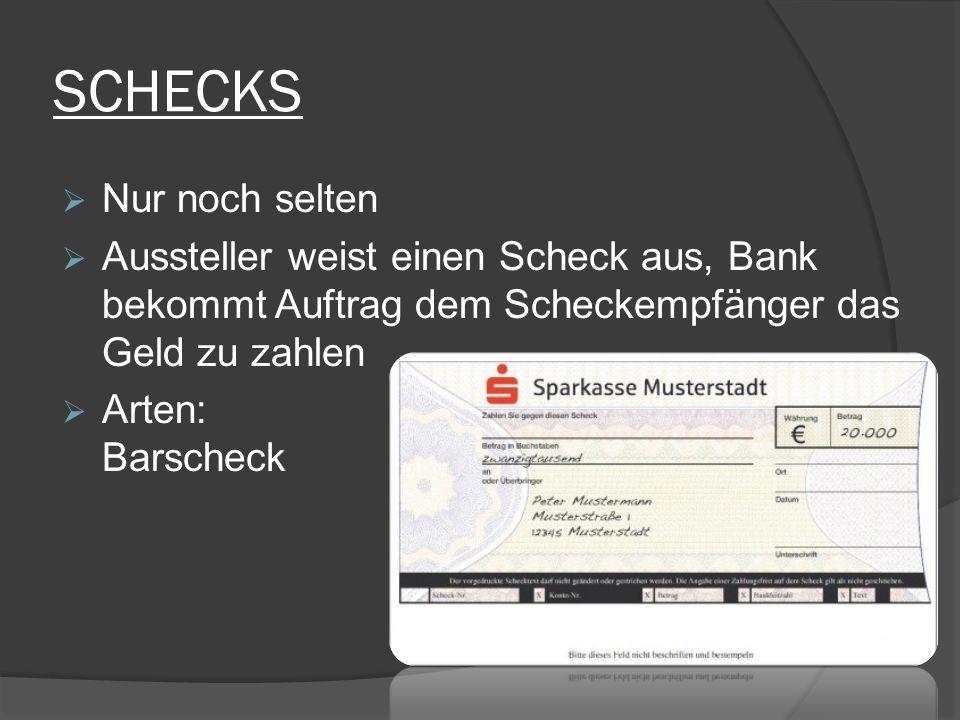 SCHECKS  Nur noch selten  Aussteller weist einen Scheck aus, Bank bekommt Auftrag dem Scheckempfänger das Geld zu zahlen  Arten: Barscheck