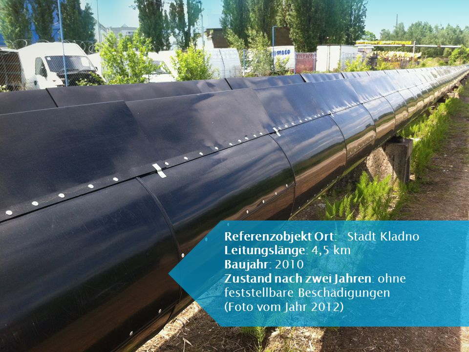 Referenzobjekt Ort: Stadt Kladno Leitungslänge: 4,5 km Baujahr: 2010 Zustand nach zwei Jahren: ohne feststellbare Beschädigungen (Foto vom Jahr 2012)