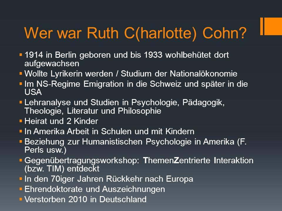 Wer war Ruth C(harlotte) Cohn?  1914 in Berlin geboren und bis 1933 wohlbehütet dort aufgewachsen  Wollte Lyrikerin werden / Studium der Nationalöko