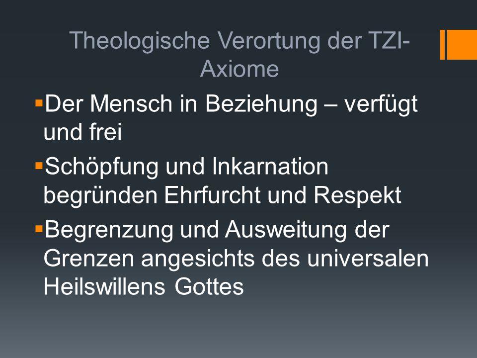 Theologische Verortung der TZI- Axiome  Der Mensch in Beziehung – verfügt und frei  Schöpfung und Inkarnation begründen Ehrfurcht und Respekt  Begr