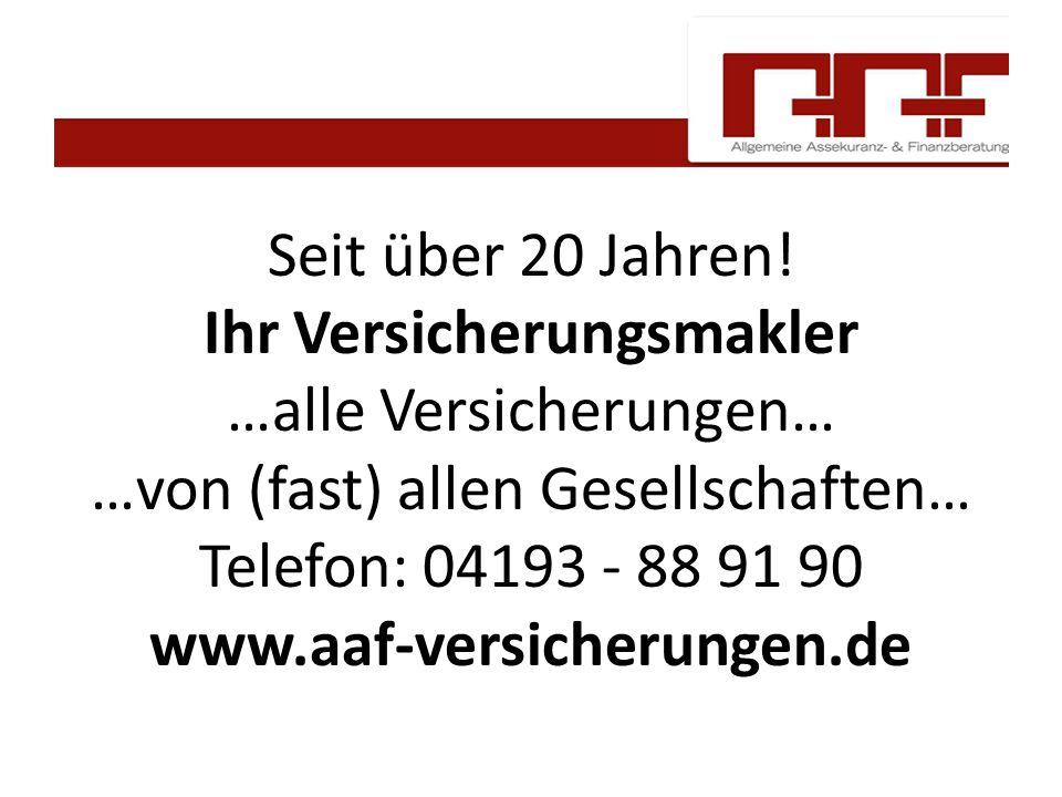 Seit über 20 Jahren! Ihr Versicherungsmakler …alle Versicherungen… …von (fast) allen Gesellschaften… Telefon: 04193 - 88 91 90 www.aaf-versicherungen.