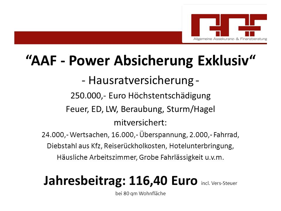 AAF - Power Absicherung Exklusiv - Hausratversicherung - 250.000,- Euro Höchstentschädigung Feuer, ED, LW, Beraubung, Sturm/Hagel mitversichert: 24.000,- Wertsachen, 16.000,- Überspannung, 2.000,- Fahrrad, Diebstahl aus Kfz, Reiserückholkosten, Hotelunterbringung, Häusliche Arbeitszimmer, Grobe Fahrlässigkeit u.v.m.