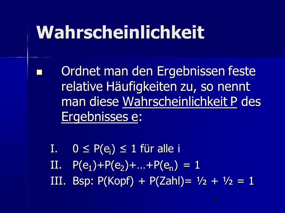 10 Wahrscheinlichkeit Ordnet man den Ergebnissen feste relative Häufigkeiten zu, so nennt man diese Wahrscheinlichkeit P des Ergebnisses e: Ordnet man