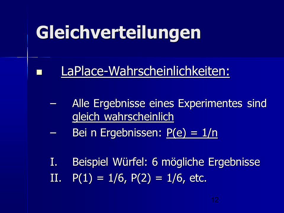 12 Gleichverteilungen LaPlace-Wahrscheinlichkeiten: LaPlace-Wahrscheinlichkeiten: –Alle Ergebnisse eines Experimentes sind gleich wahrscheinlich –Bei