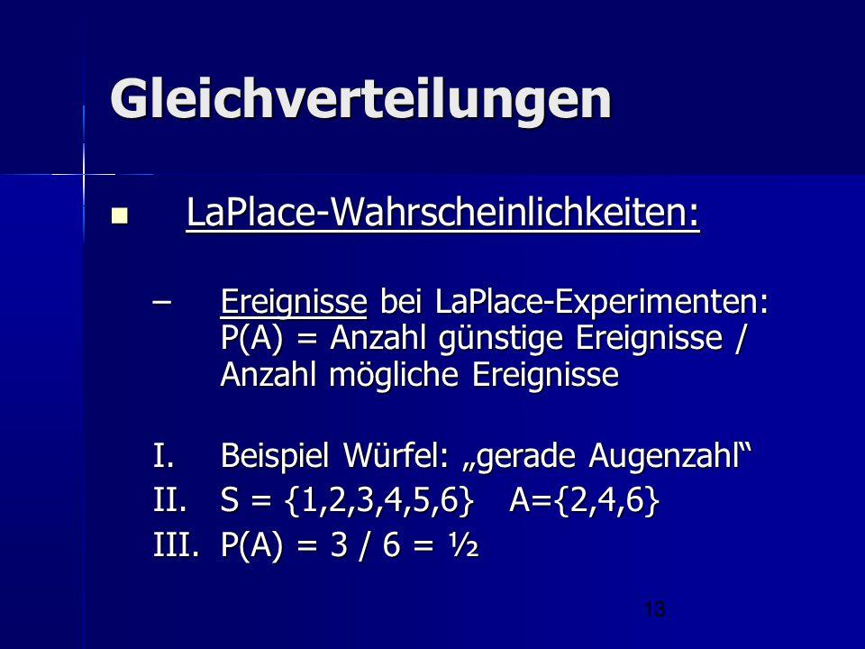 13 Gleichverteilungen LaPlace-Wahrscheinlichkeiten: LaPlace-Wahrscheinlichkeiten: –Ereignisse bei LaPlace-Experimenten: P(A) = Anzahl günstige Ereigni