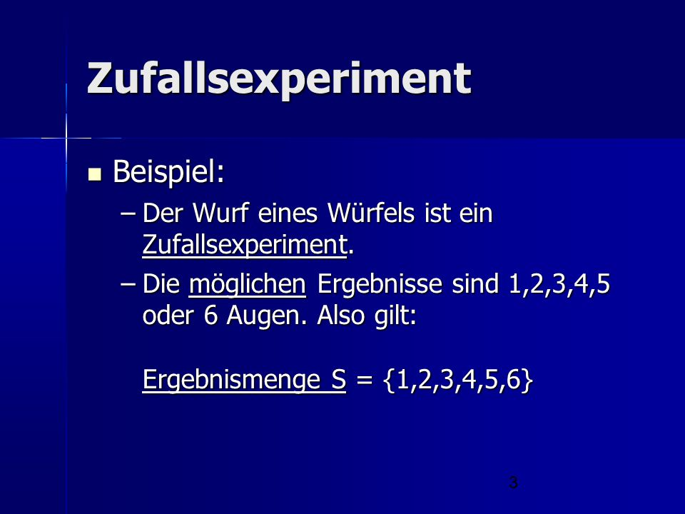 3 Zufallsexperiment Beispiel: Beispiel: –Der Wurf eines Würfels ist ein Zufallsexperiment. –Die möglichen Ergebnisse sind 1,2,3,4,5 oder 6 Augen. Also