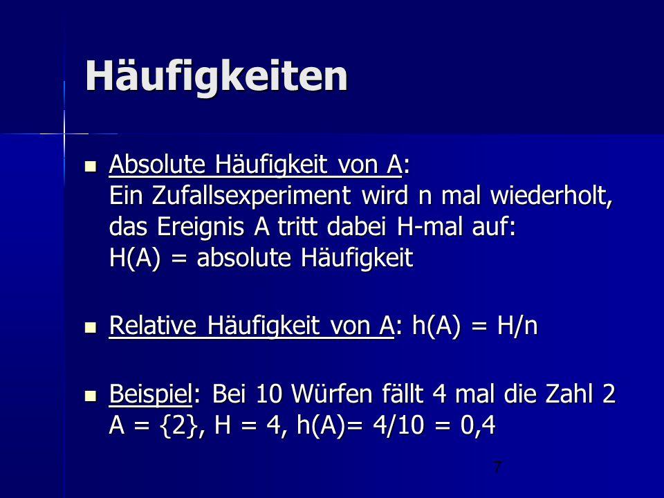 7 Häufigkeiten Absolute Häufigkeit von A: Ein Zufallsexperiment wird n mal wiederholt, das Ereignis A tritt dabei H-mal auf: H(A) = absolute Häufigkei