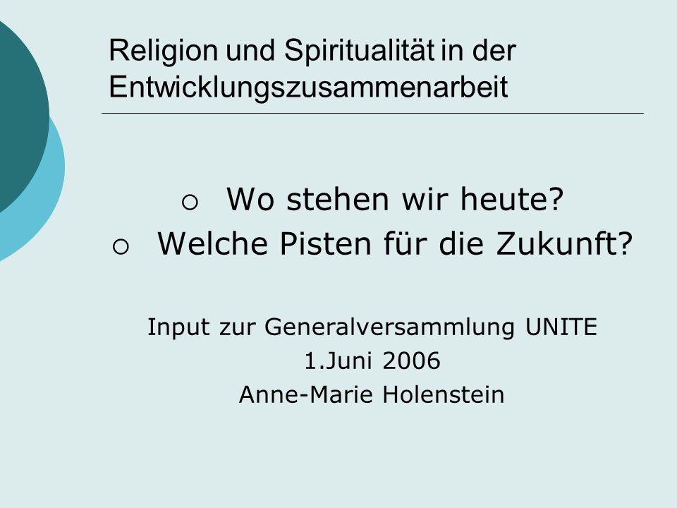 Religion und Spiritualität in der Entwicklungszusammenarbeit  Wo stehen wir heute?  Welche Pisten für die Zukunft? Input zur Generalversammlung UNIT