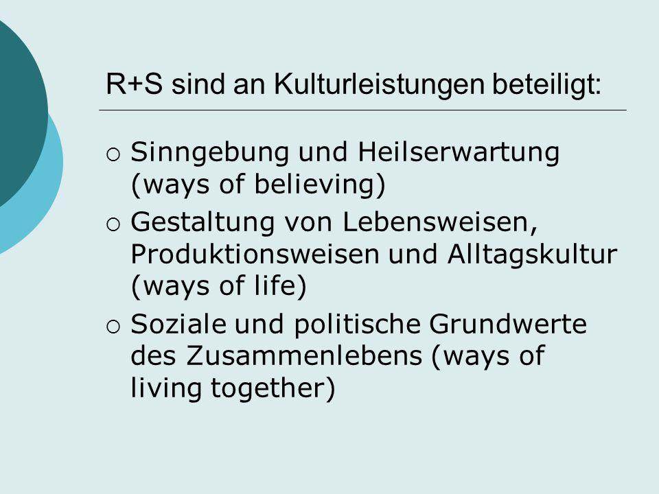 R+S sind an Kulturleistungen beteiligt:  Sinngebung und Heilserwartung (ways of believing)  Gestaltung von Lebensweisen, Produktionsweisen und Allta