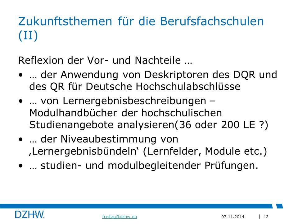 13 freitag@dzhw.eufreitag@dzhw.eu07.11.2014 Zukunftsthemen für die Berufsfachschulen (II) Reflexion der Vor- und Nachteile … … der Anwendung von Deskriptoren des DQR und des QR für Deutsche Hochschulabschlüsse … von Lernergebnisbeschreibungen – Modulhandbücher der hochschulischen Studienangebote analysieren(36 oder 200 LE ?) … der Niveaubestimmung von 'Lernergebnisbündeln' (Lernfelder, Module etc.) … studien- und modulbegleitender Prüfungen.