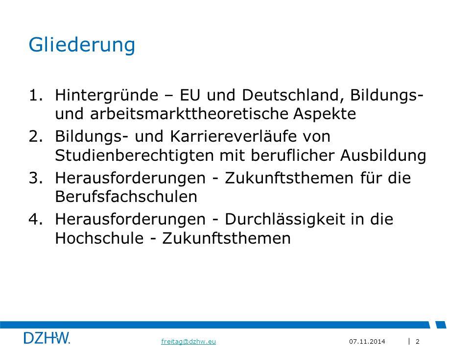 2 freitag@dzhw.eufreitag@dzhw.eu07.11.2014 Gliederung 1.Hintergründe – EU und Deutschland, Bildungs- und arbeitsmarkttheoretische Aspekte 2.Bildungs- und Karriereverläufe von Studienberechtigten mit beruflicher Ausbildung 3.Herausforderungen - Zukunftsthemen für die Berufsfachschulen 4.Herausforderungen - Durchlässigkeit in die Hochschule - Zukunftsthemen