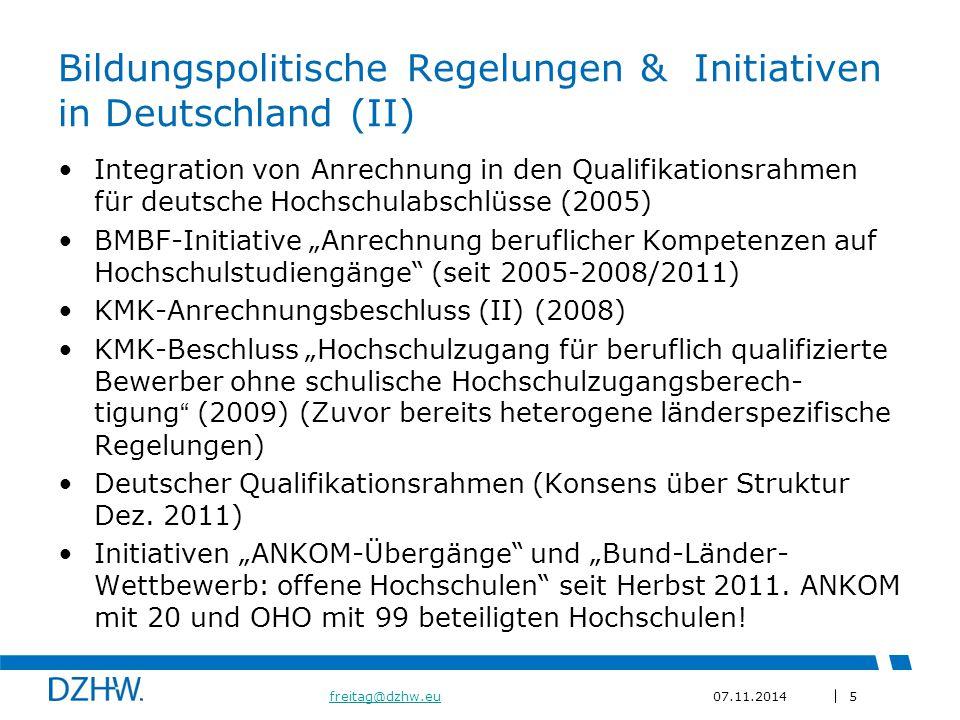 """5 freitag@dzhw.eufreitag@dzhw.eu07.11.2014 Bildungspolitische Regelungen & Initiativen in Deutschland (II) Integration von Anrechnung in den Qualifikationsrahmen für deutsche Hochschulabschlüsse (2005) BMBF-Initiative """"Anrechnung beruflicher Kompetenzen auf Hochschulstudiengänge (seit 2005-2008/2011) KMK-Anrechnungsbeschluss (II) (2008) KMK-Beschluss """"Hochschulzugang für beruflich qualifizierte Bewerber ohne schulische Hochschulzugangsberech- tigung (2009) (Zuvor bereits heterogene länderspezifische Regelungen) Deutscher Qualifikationsrahmen (Konsens über Struktur Dez."""