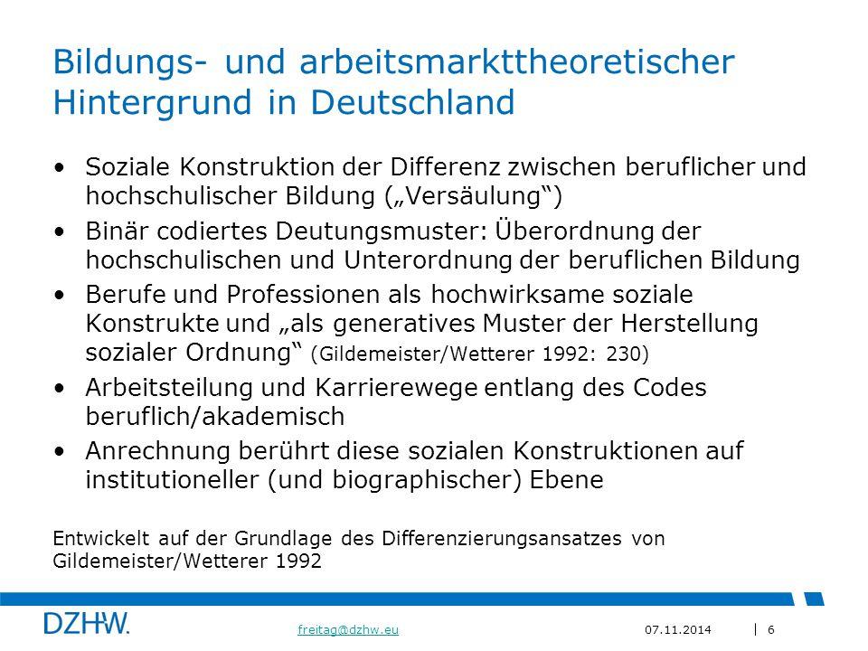 """6 freitag@dzhw.eufreitag@dzhw.eu07.11.2014 Bildungs- und arbeitsmarkttheoretischer Hintergrund in Deutschland Soziale Konstruktion der Differenz zwischen beruflicher und hochschulischer Bildung (""""Versäulung ) Binär codiertes Deutungsmuster: Überordnung der hochschulischen und Unterordnung der beruflichen Bildung Berufe und Professionen als hochwirksame soziale Konstrukte und """"als generatives Muster der Herstellung sozialer Ordnung (Gildemeister/Wetterer 1992: 230) Arbeitsteilung und Karrierewege entlang des Codes beruflich/akademisch Anrechnung berührt diese sozialen Konstruktionen auf institutioneller (und biographischer) Ebene Entwickelt auf der Grundlage des Differenzierungsansatzes von Gildemeister/Wetterer 1992"""