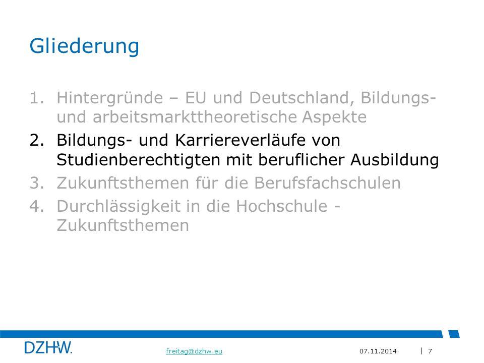 7 freitag@dzhw.eufreitag@dzhw.eu07.11.2014 Gliederung 1.Hintergründe – EU und Deutschland, Bildungs- und arbeitsmarkttheoretische Aspekte 2.Bildungs- und Karriereverläufe von Studienberechtigten mit beruflicher Ausbildung 3.Zukunftsthemen für die Berufsfachschulen 4.Durchlässigkeit in die Hochschule - Zukunftsthemen