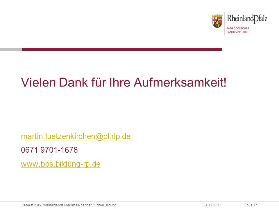 Folie 37Referat 2.05 Profilbildende Merkmale der beruflichen Bildung04.12.2013 Vielen Dank für Ihre Aufmerksamkeit! martin.luetzenkirchen@pl.rlp.de 06