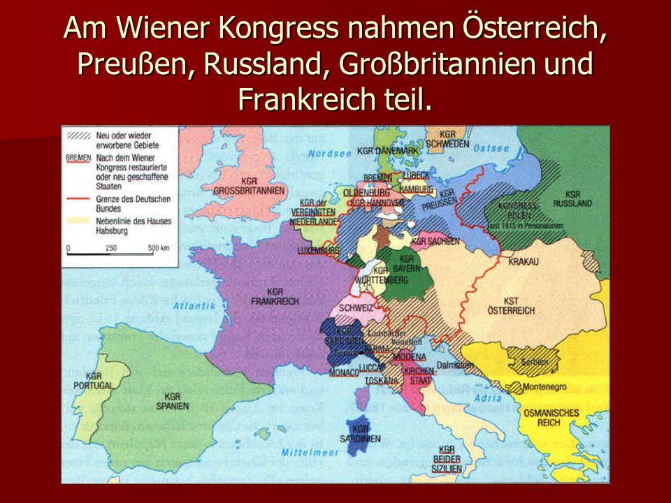 Am Wiener Kongress nahmen Österreich, Preußen, Russland, Großbritannien und Frankreich teil.