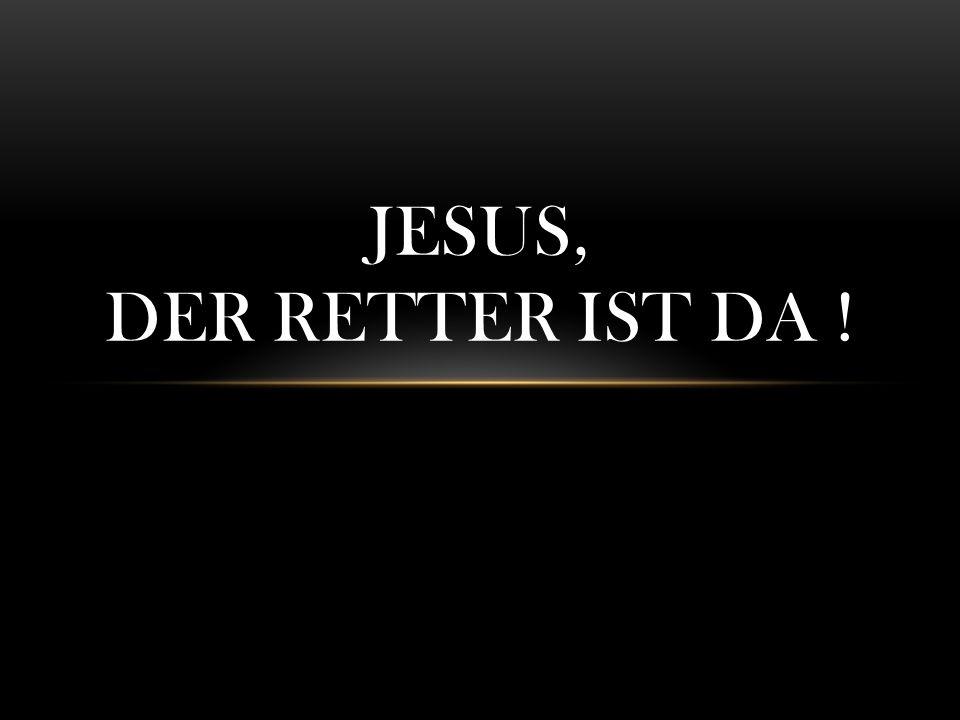JESUS, DER RETTER IST DA !
