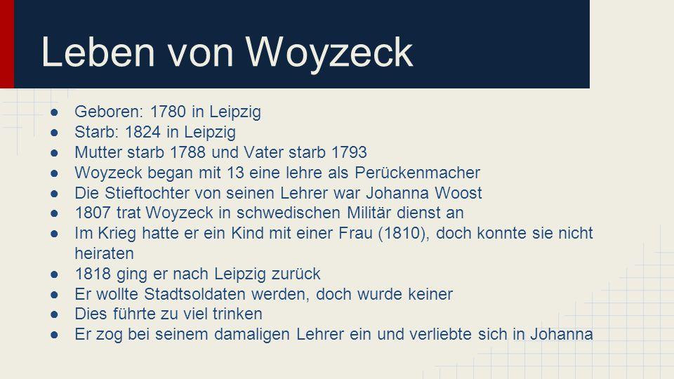 Leben von Woyzeck ●Geboren: 1780 in Leipzig ●Starb: 1824 in Leipzig ●Mutter starb 1788 und Vater starb 1793 ●Woyzeck began mit 13 eine lehre als Perückenmacher ●Die Stieftochter von seinen Lehrer war Johanna Woost ●1807 trat Woyzeck in schwedischen Militär dienst an ●Im Krieg hatte er ein Kind mit einer Frau (1810), doch konnte sie nicht heiraten ●1818 ging er nach Leipzig zurück ●Er wollte Stadtsoldaten werden, doch wurde keiner ●Dies führte zu viel trinken ●Er zog bei seinem damaligen Lehrer ein und verliebte sich in Johanna