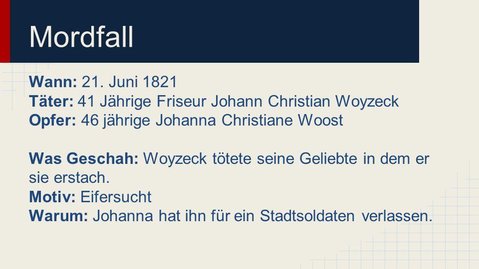 Mordfall Wann: 21. Juni 1821 Täter: 41 Jährige Friseur Johann Christian Woyzeck Opfer: 46 jährige Johanna Christiane Woost Was Geschah: Woyzeck tötete