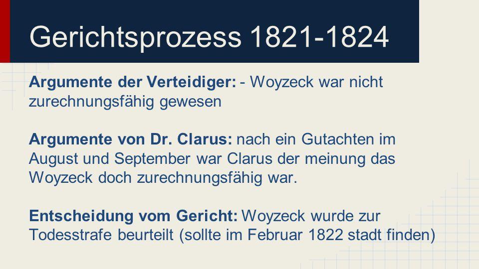 Gerichtsprozess 1821-1824 Argumente der Verteidiger: - Woyzeck war nicht zurechnungsfähig gewesen Argumente von Dr. Clarus: nach ein Gutachten im Augu