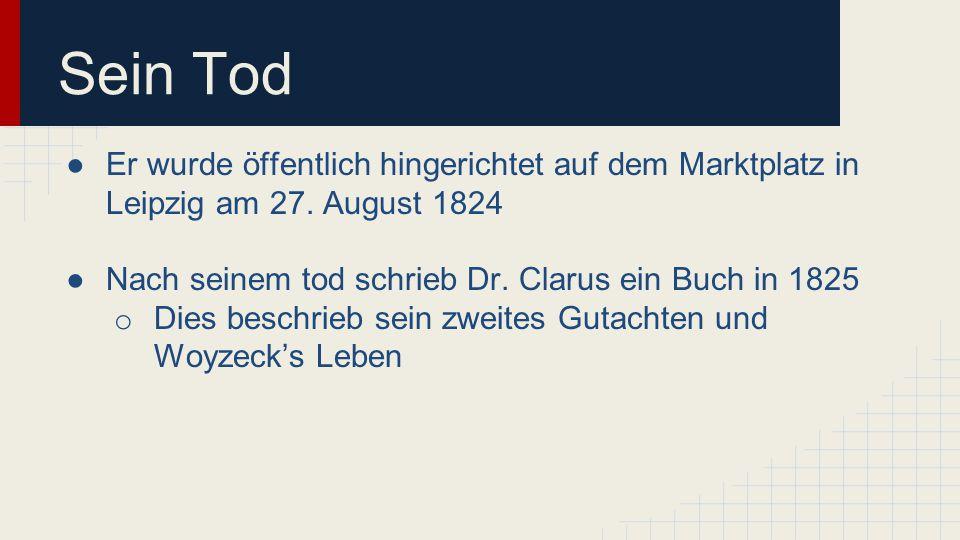 Sein Tod ●Er wurde öffentlich hingerichtet auf dem Marktplatz in Leipzig am 27. August 1824 ●Nach seinem tod schrieb Dr. Clarus ein Buch in 1825 o Die