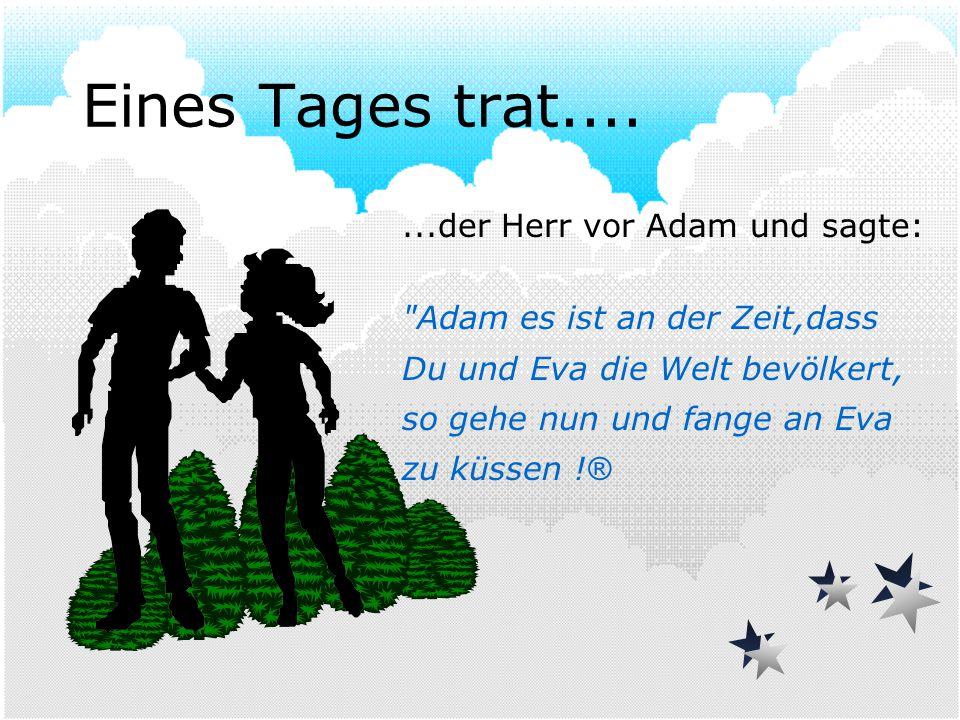 Eines Tages trat.......der Herr vor Adam und sagte: Adam es ist an der Zeit,dass Du und Eva die Welt bevölkert, so gehe nun und fange an Eva zu küssen .