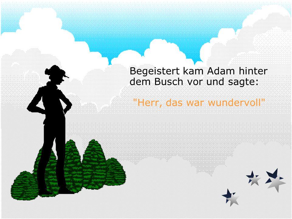 Begeistert kam Adam hinter dem Busch vor und sagte:
