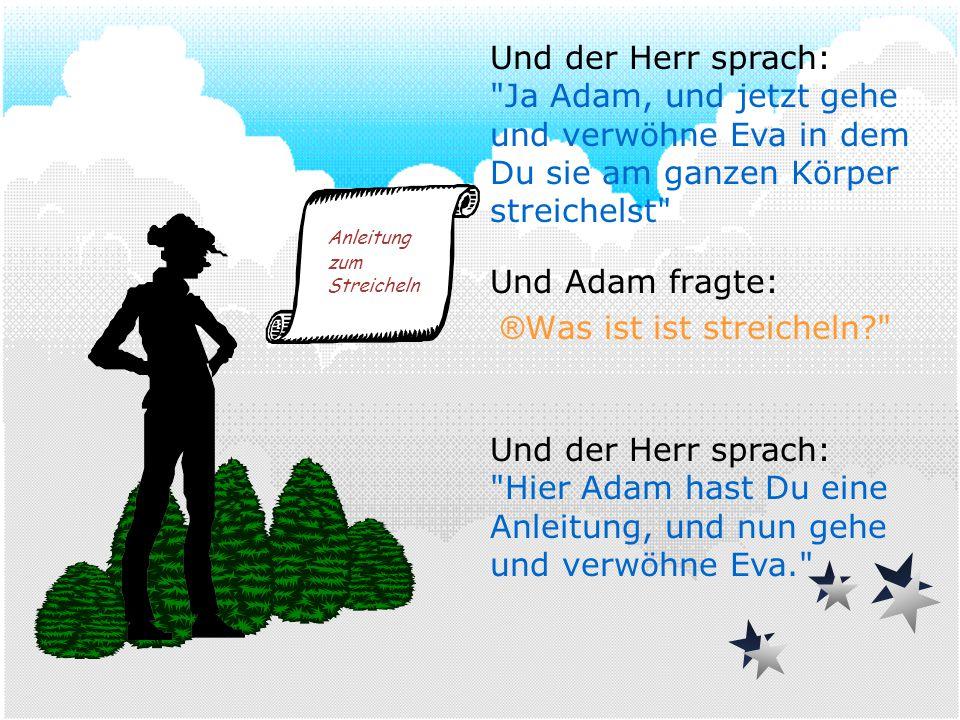 Und Adam fragte: ® Was ist ist streicheln? Und der Herr sprach: Hier Adam hast Du eine Anleitung, und nun gehe und verwöhne Eva. Anleitung zum Streicheln Und der Herr sprach: Ja Adam, und jetzt gehe und verwöhne Eva in dem Du sie am ganzen Körper streichelst