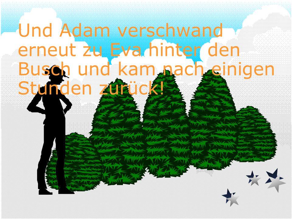 Und Adam verschwand erneut zu Eva hinter den Busch und kam nach einigen Stunden zurück!