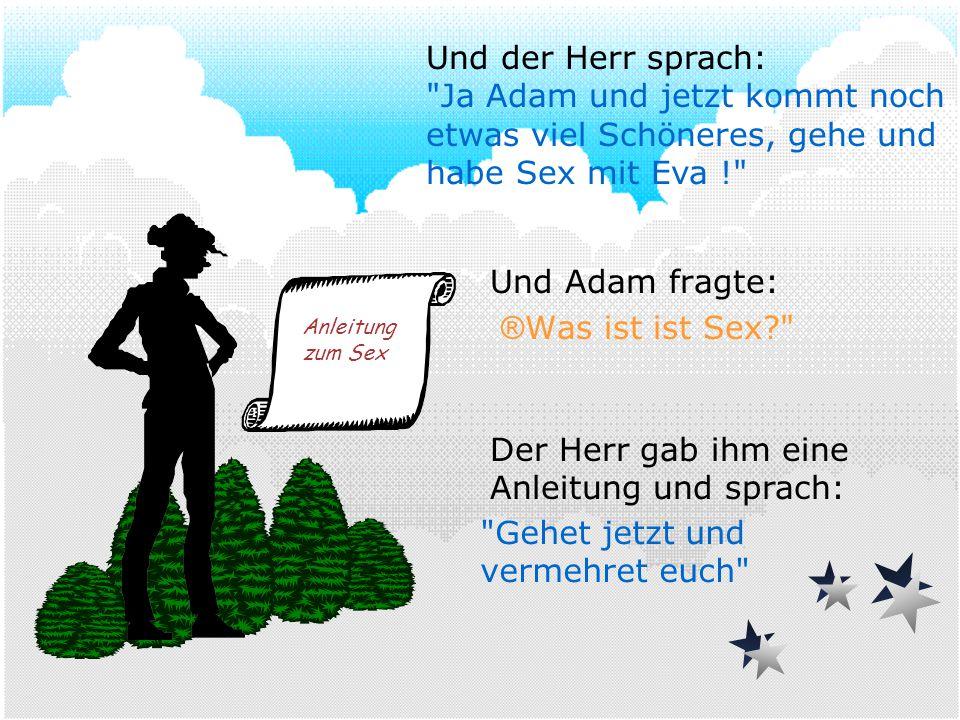 Und Adam fragte: ® Was ist ist Sex? Der Herr gab ihm eine Anleitung und sprach: Anleitung zum Sex Und der Herr sprach: Ja Adam und jetzt kommt noch etwas viel Schöneres, gehe und habe Sex mit Eva ! Gehet jetzt und vermehret euch