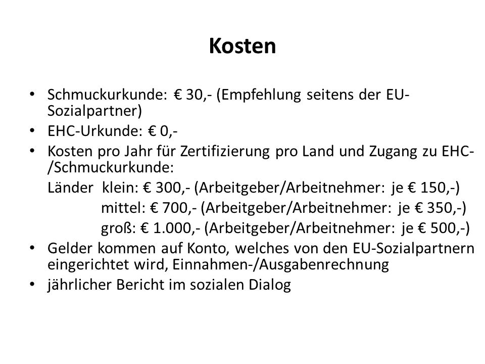 Kosten Schmuckurkunde: € 30,- (Empfehlung seitens der EU- Sozialpartner) EHC-Urkunde: € 0,- Kosten pro Jahr für Zertifizierung pro Land und Zugang zu