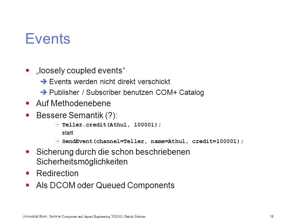 "Universität Bonn, Seminar Component and Aspect Engineering, WS2003, Patrick Schriner 15 Events ""loosely coupled events""  Events werden nicht direkt v"